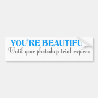 You're beautiful until your photoshop trial expire bumper sticker