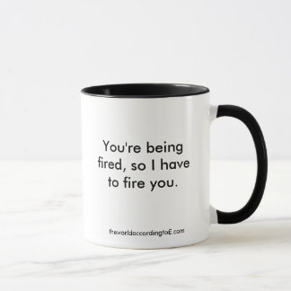 You're being fired, so I have to fire you., the... Mug