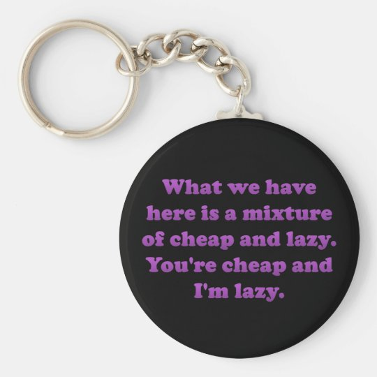 You're cheap and I'm lazy Keychain