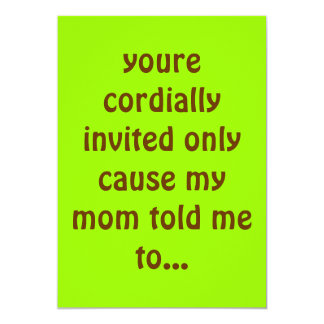 youre cordially invited only cause my mom told ... card