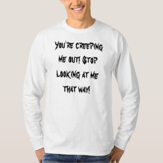 You're creeping me out! Stop looking at me that... Shirt