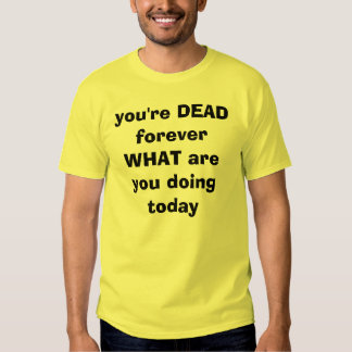 you're DEAD forever     WHAT are you doing today Shirt