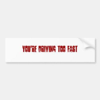 You're driving too fast car bumper sticker