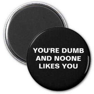 YOU'RE DUMB AND NOONE LIKES YOU MAGNET