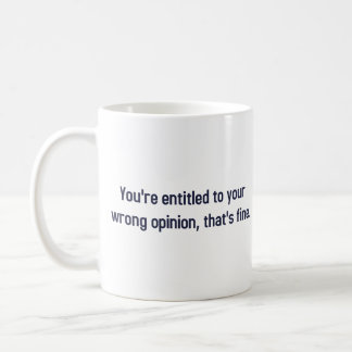 You're Entitled To Your Wrong Opinion, That's Fine Coffee Mug