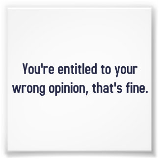 You're Entitled To Your Wrong Opinion, That's Fine Photographic Print