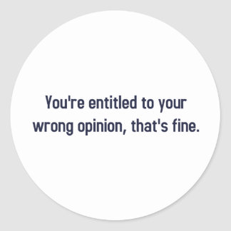 You're Entitled To Your Wrong Opinion, That's Fine Round Stickers