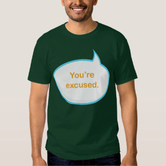 You're Excused T Shirt