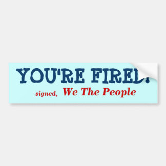 YOU'RE FIRED!, signed,, We The People Bumper Sticker