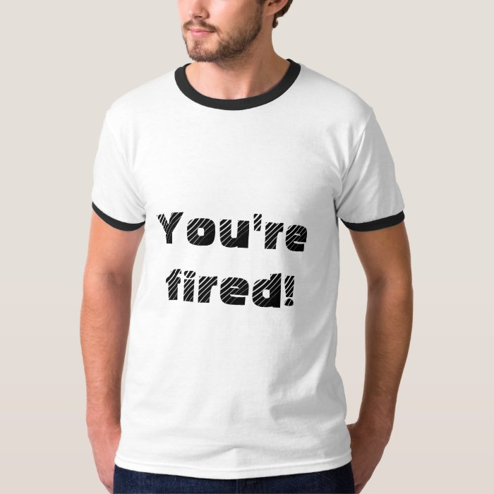 You're fired! T-Shirt