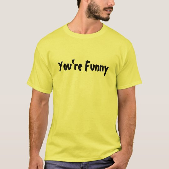 You're Funny T-Shirt