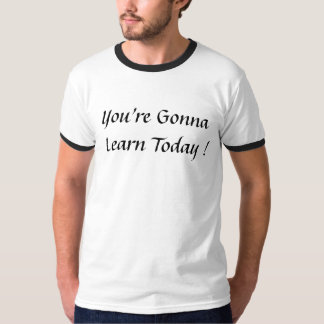 You're Gonna Learn Today T-Shirt