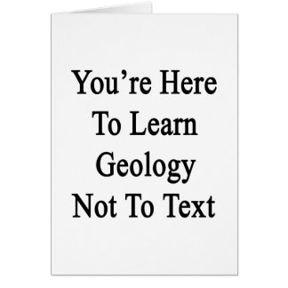 You're Here To Learn Geology Not To Text Card