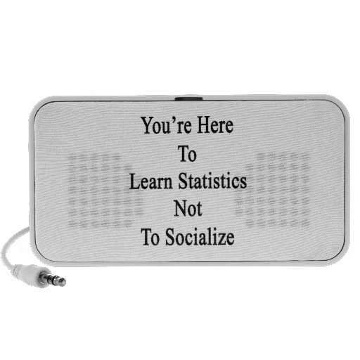 You're Here To Learn Statistics Not To Socialize Speakers