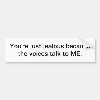 You're just jealous because the voices talk to ME. Bumper Sticker