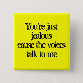 You're just jealouscause the voices talk to me button