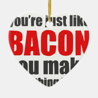 You're just like bacon. You make everything better Ceramic Ornament