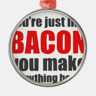 You're just like bacon. You make everything better Metal Ornament