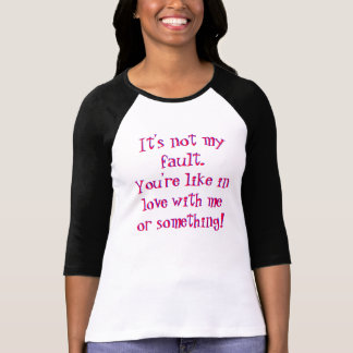 You're like in love with me or something shirt