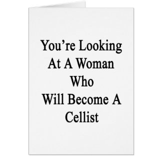 You're Looking At A Woman Who Will Become A Cellis Greeting Card