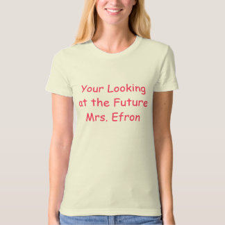 You're Looking at the Future Mrs. Efron T-shirt