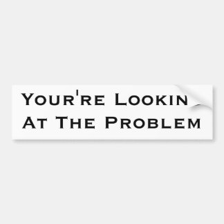 You're Looking At The Problem Car Bumper Sticker