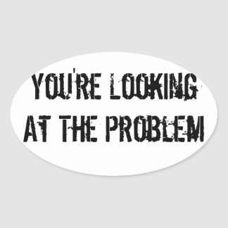 You're Looking At The Problem Oval Sticker