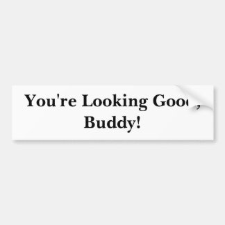 You're Looking Good, Buddy! Bumper Sticker