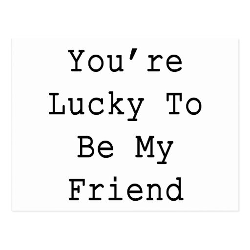 You're Lucky To Be My Friend Postcard