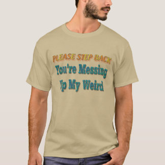You're Messing Up My Weird T-Shirt