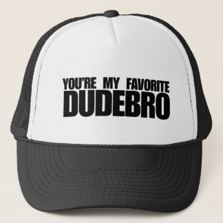You're my favorite dudebro trucker hat