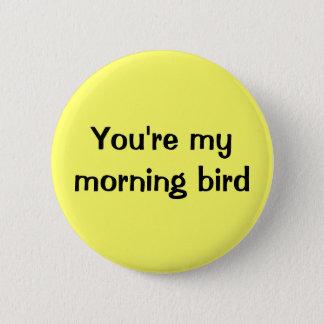 You're my morning bird button