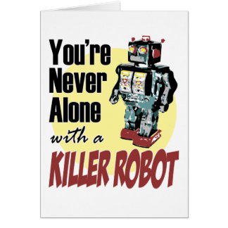 You're Never Alone with a Killer Robot Greeting Card