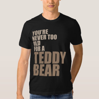 You're Never Too Old For A Teddy Bear T Shirt