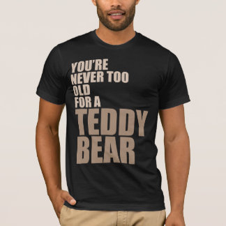 You're Never Too Old For A Teddy Bear T-Shirt