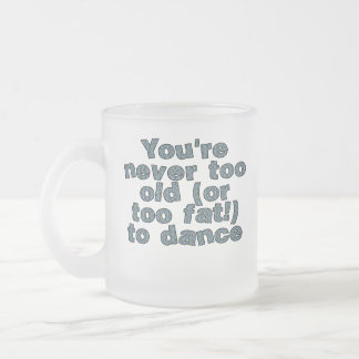 You're never too old (or too fat) to dance frosted glass coffee mug