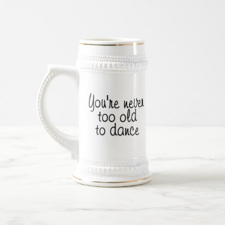You're never too old to dance beer stein