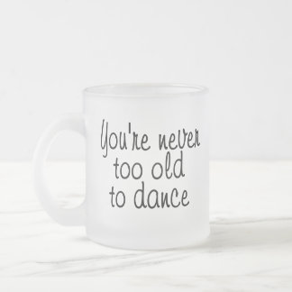 You're never too old to dance frosted glass coffee mug