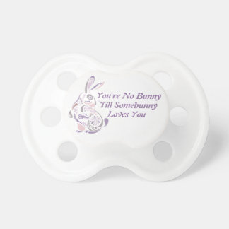 You're No Bunny Till Somebunny Loves You - 7 Baby Pacifiers
