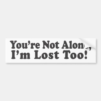 You're Not Alone, I'm lost too! Bumper Sticker