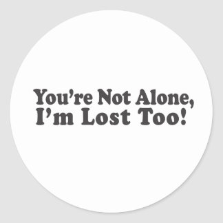 You're Not Alone, I'm lost too! Classic Round Sticker