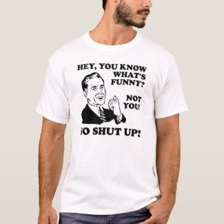 You're Not Funny Shut Up Funny T-Shirt