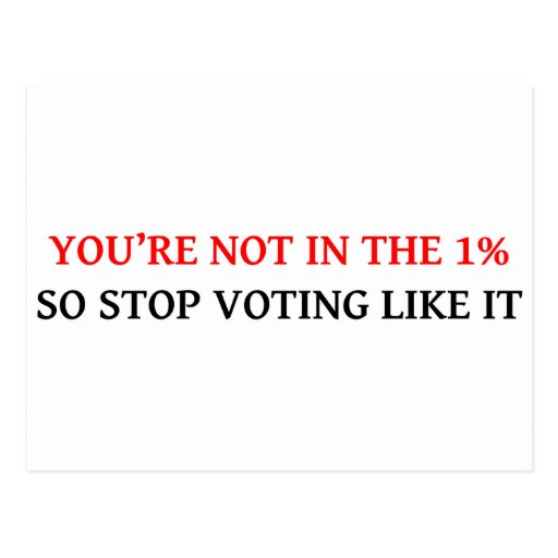 YOU'RE NOT IN THE 1%, SO STOP VOTING LIKE IT POSTCARD