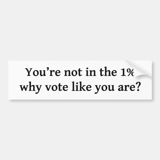 You're not in the 1%, why vote like you are? car bumper sticker