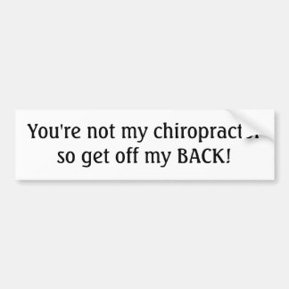 You're not my chiropractor so get off my BACK! Car Bumper Sticker