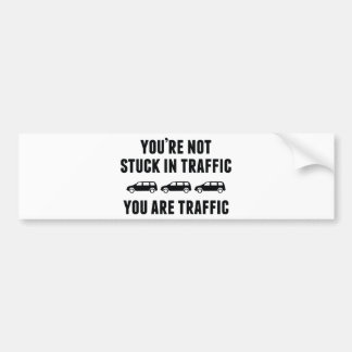 You're Not Stuck In Traffic. You Are Traffic. Bumper Sticker