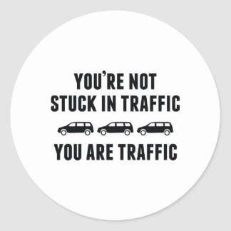 You're Not Stuck In Traffic. You Are Traffic. Classic Round Sticker
