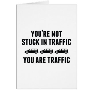 You're Not Stuck In Traffic. You Are Traffic. Greeting Card