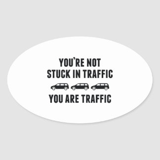 You're Not Stuck In Traffic. You Are Traffic. Oval Sticker