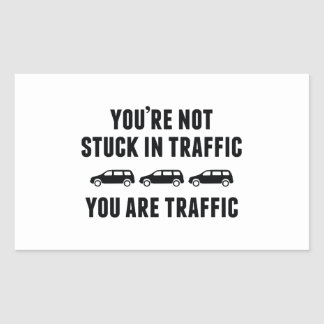 You're Not Stuck In Traffic. You Are Traffic. Rectangular Sticker